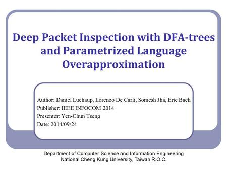 Deep Packet Inspection with DFA-trees and Parametrized Language Overapproximation Author: Daniel Luchaup, Lorenzo De Carli, Somesh Jha, Eric Bach Publisher: