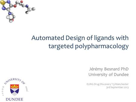 Automated Design of ligands with targeted polypharmacology Jérémy Besnard PhD University of Dundee ELRIG Drug Discovery '13 Manchester 3rd September 2013.