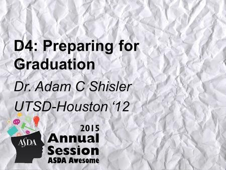 D4: Preparing for Graduation Dr. Adam C Shisler UTSD-Houston '12.