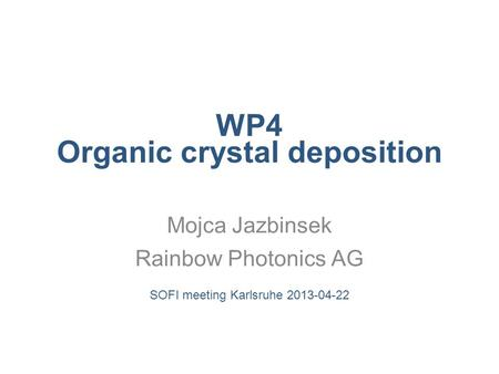 WP4 Organic crystal deposition Mojca Jazbinsek Rainbow Photonics AG SOFI meeting Karlsruhe 2013-04-22.