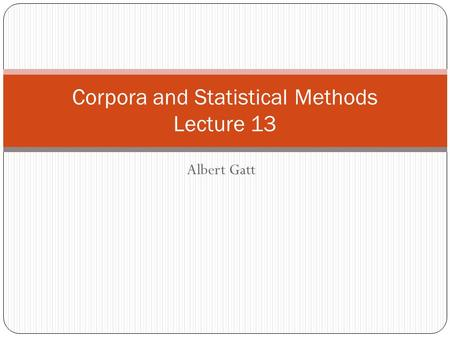 Albert Gatt Corpora and Statistical Methods Lecture 13.