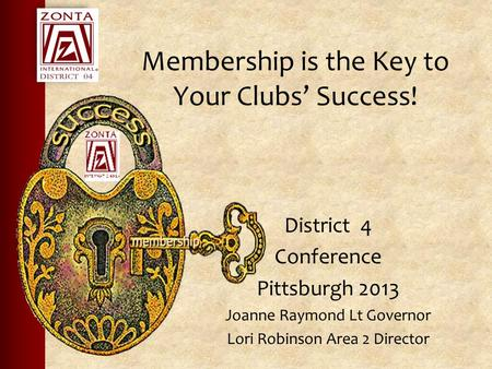 Membership is the Key to Your Clubs' Success! District 4 Conference Pittsburgh 2013 Joanne Raymond Lt Governor Lori Robinson Area 2 Director.