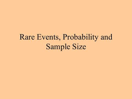 Rare Events, Probability and Sample Size. Rare Events An event E is rare if its probability is very small, that is, if Pr{E} ≈ 0. Rare events require.