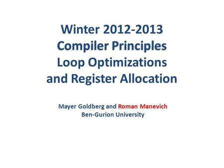 Compiler Principles Winter 2012-2013 Compiler Principles Loop Optimizations and Register Allocation Mayer Goldberg and Roman Manevich Ben-Gurion University.