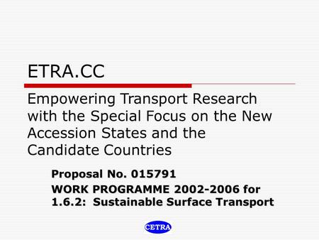 ETRA.CC Proposal No. 015791 WORK PROGRAMME 2002-2006 for 1.6.2: Sustainable Surface Transport Empowering Transport Research with the Special Focus on the.