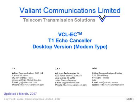 Copyright : Valiant Communications Limited - 2007Slide 1 VCL-EC TM T1 Echo Canceller Desktop Version (Modem Type) V aliant C ommunications L imited Telecom.