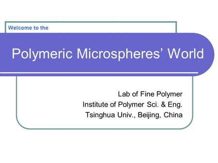 Polymeric Microspheres' World Lab of Fine Polymer Institute of Polymer Sci. & Eng. Tsinghua Univ., Beijing, China Welcome to the.