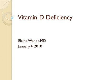Vitamin D Deficiency Elaine Wendt, MD January 4, 2010.