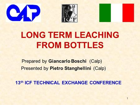 1 LONG TERM LEACHING FROM BOTTLES Prepared by Giancarlo Boschi (Calp) Presented by Pietro Stanghellini (Calp) 13 th ICF TECHNICAL EXCHANGE CONFERENCE.