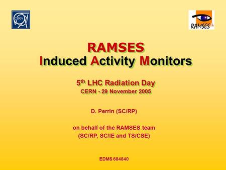 EDMS 684840 29 November 2005 5 th LHC Radiation Day RAMSES Induced Activity Monitors 5 th LHC Radiation Day CERN - 29 November 2005 RAMSES Induced Activity.
