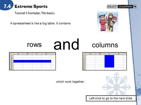 A spreadsheet is like a big table. It contains rows and columns which work together. Left-click to go to the next slide.