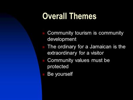 Overall Themes Community tourism is community development The ordinary for a Jamaican is the extraordinary for a visitor Community values must be protected.