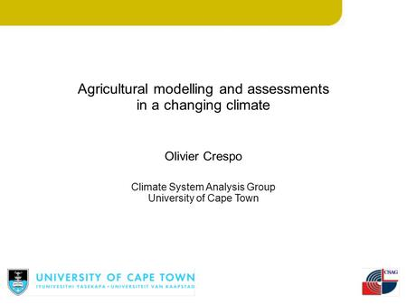 Agricultural modelling and assessments in a changing climate Olivier Crespo Climate System Analysis Group University of Cape Town.