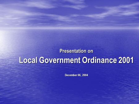 Presentation on Local Government Ordinance 2001 December 06, 2004.
