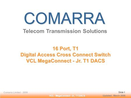 Slide 1 Comarra Limited - 2006Slide 1 VCL - MegaConnect - Jr., T1 DACS Slide 1Comarra Limited - 2006Slide 1 COMARRA Telecom Transmission Solutions 16 Port,