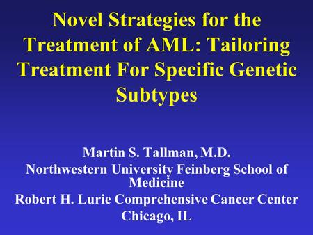 Novel Strategies for the Treatment of AML: Tailoring Treatment For Specific Genetic Subtypes Martin S. Tallman, M.D. Northwestern University Feinberg School.