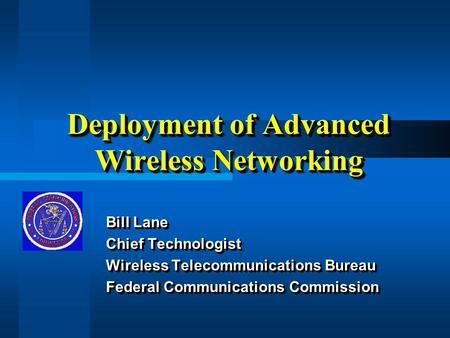 Deployment of Advanced Wireless Networking Bill Lane Chief Technologist Wireless Telecommunications Bureau Federal Communications Commission Bill Lane.