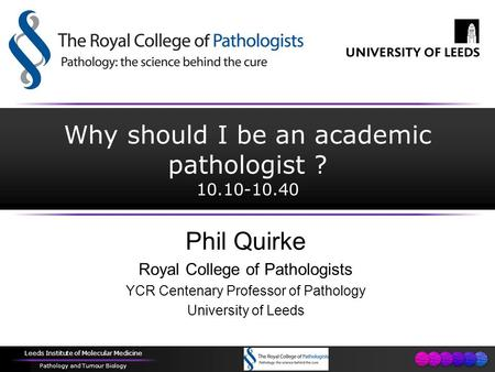 Leeds Institute of Molecular Medicine Pathology and Tumour Biology Why should I be an academic pathologist ? 10.10-10.40 Phil Quirke Royal College of Pathologists.