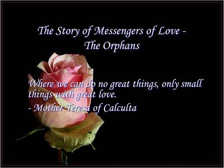 The Story of Messengers of Love - The Orphans Where we can do no great things, only small things with great love. - Mother Teresa of Calculta.