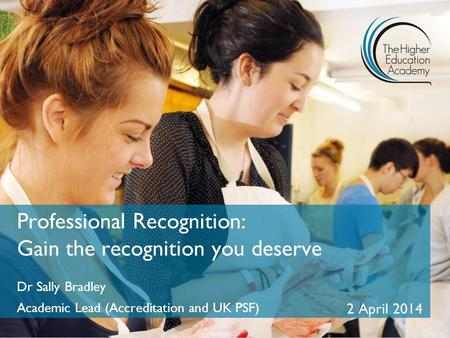 Professional Recognition: Gain the recognition you deserve Dr Sally Bradley Academic Lead (Accreditation and UK PSF) 2 April 2014.
