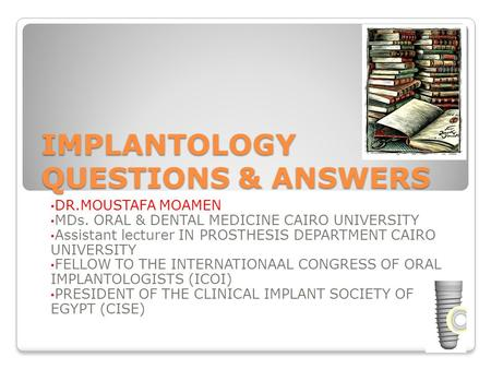 IMPLANTOLOGY QUESTIONS & ANSWERS DR.MOUSTAFA MOAMEN MDs. ORAL & DENTAL MEDICINE CAIRO UNIVERSITY Assistant lecturer IN PROSTHESIS DEPARTMENT CAIRO UNIVERSITY.