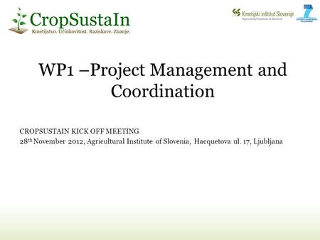 WP1 –Project Management and Coordination CROPSUSTAIN KICK OFF MEETING 28 th November 2012, Agricultural Institute of Slovenia, Hacquetova ul. 17, Ljubljana.