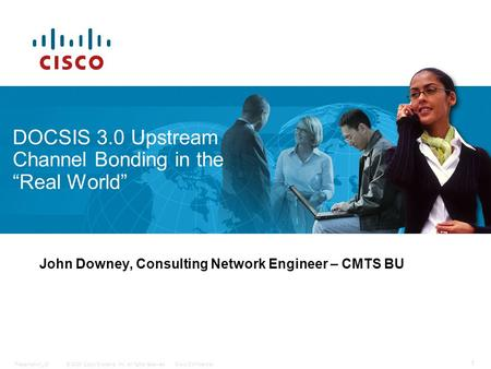 "© 2009 Cisco Systems, Inc. All rights reserved.Cisco ConfidentialPresentation_ID 1 DOCSIS 3.0 Upstream Channel Bonding in the ""Real World"" John Downey,"