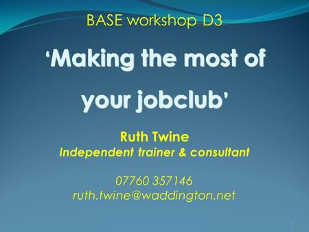 1 BASE workshop D3 ' Making the most of your jobclub ' Ruth Twine Independent trainer & consultant 07760 357146 1.