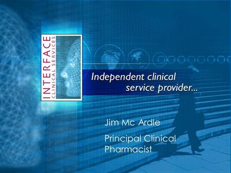 Jim Mc Ardle Principal Clinical Pharmacist. Who are Interface Clinical Services? Established in 2004 Clinical Services Provider to NHS Operate UK wide.
