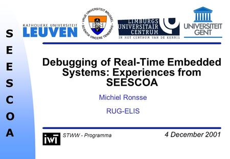 4 December 2001 SEESCOASEESCOA STWW - Programma Debugging of Real-Time Embedded Systems: Experiences from SEESCOA Michiel Ronsse RUG-ELIS.