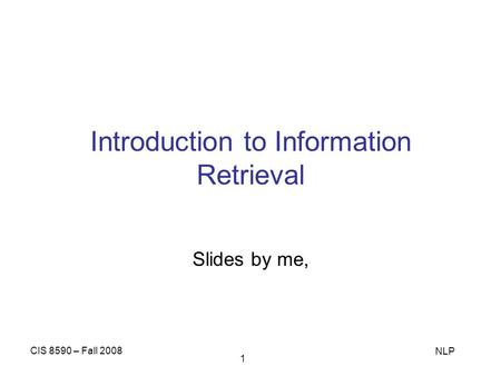 CIS 8590 – Fall 2008 NLP 1 Introduction to Information Retrieval Slides by me,