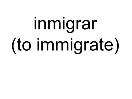 Inmigrar (to immigrate). 1. It is important that immigrants immigrate legally (legalmente).