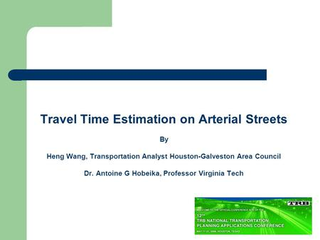 Travel Time Estimation on Arterial Streets By Heng Wang, Transportation Analyst Houston-Galveston Area Council Dr. Antoine G Hobeika, Professor Virginia.