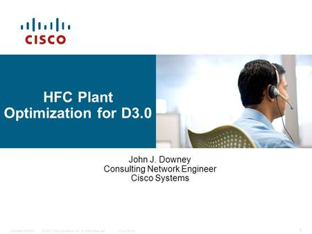 © 2007 Cisco Systems, Inc. All rights reserved.Cisco PublicUpstream 64-QAM 1 HFC Plant Optimization for D3.0 John J. Downey Consulting Network Engineer.
