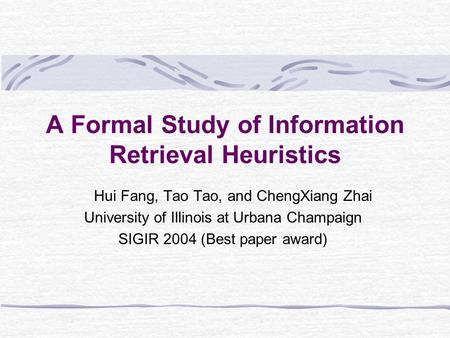 A Formal Study of Information Retrieval Heuristics Hui Fang, Tao Tao, and ChengXiang Zhai University of Illinois at Urbana Champaign SIGIR 2004 (Best paper.