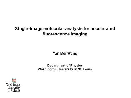 Single-image molecular analysis for accelerated fluorescence imaging Yan Mei Wang Department of Physics Washington University in St. Louis.
