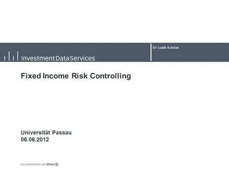 Dr. Luděk Koleček Fixed Income Risk Controlling Universität Passau 06.06.2012.