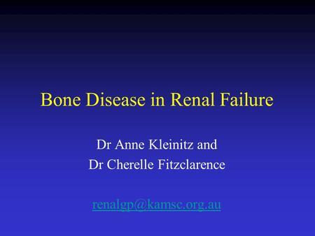 Bone Disease in Renal Failure Dr Anne Kleinitz and Dr Cherelle Fitzclarence