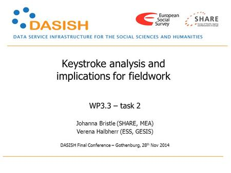 Keystroke analysis and implications for fieldwork WP3.3 – task 2 Johanna Bristle (SHARE, MEA) Verena Halbherr (ESS, GESIS) DASISH Final Conference – Gothenburg,
