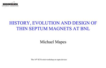HISTORY, EVOLUTION AND DESIGN OF THIN SEPTUM MAGNETS AT BNL Michael Mapes The 14 th ICFA mini-workshop on septa devices.