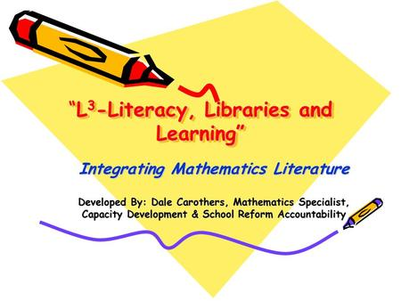 """L 3 -Literacy, Libraries and Learning"" Integrating Mathematics Literature Developed By: Dale Carothers, Mathematics Specialist, Capacity Development &"