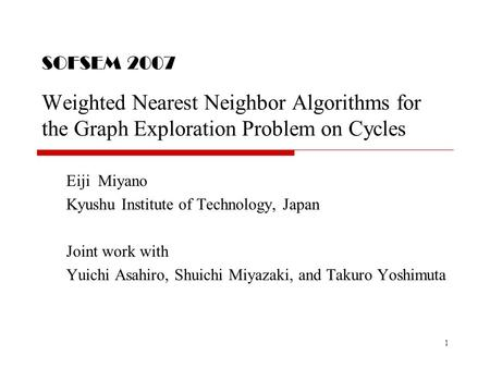 1 SOFSEM 2007 Weighted Nearest Neighbor Algorithms for the Graph Exploration Problem on Cycles Eiji Miyano Kyushu Institute of Technology, Japan Joint.