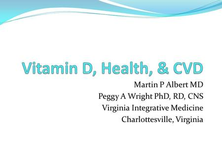 Martin P Albert MD Peggy A Wright PhD, RD, CNS Virginia Integrative Medicine Charlottesville, Virginia.
