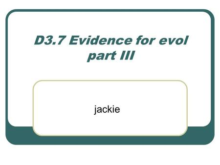 D3.7 Evidence for evol part III jackie. Biochemical evidence provided by the universality of DNA and protein structures for the common ancestry of living.