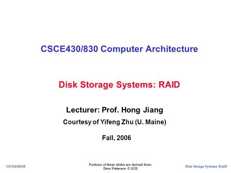 Disk Storage Systems: RAIDCSCE430/830 Disk Storage Systems: RAID CSCE430/830 Computer Architecture Lecturer: Prof. Hong Jiang Courtesy of Yifeng Zhu (U.