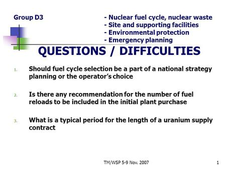 TM/WSP 5-9 Nov. 20071 Group D3- Nuclear fuel cycle, nuclear waste - Site and supporting facilities - Environmental protection - Emergency planning QUESTIONS.