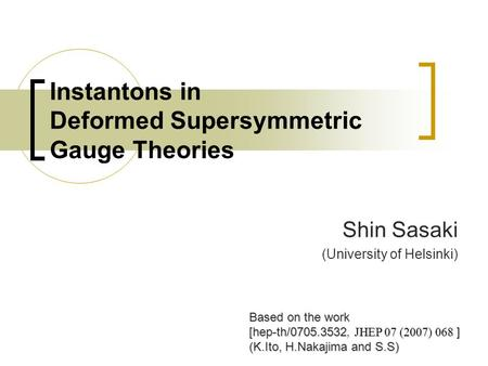 Instantons in Deformed Supersymmetric Gauge Theories Shin Sasaki (University of Helsinki) Based on the work [hep-th/0705.3532 JHEP 07 (2007) 068 ] [hep-th/0705.3532,