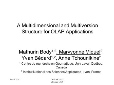 Nov 8 2002DOLAP 2002 McLean USA A Multidimensional and Multiversion Structure for OLAP Applications Mathurin Body 1,2, Maryvonne Miquel 2, Yvan Bédard.