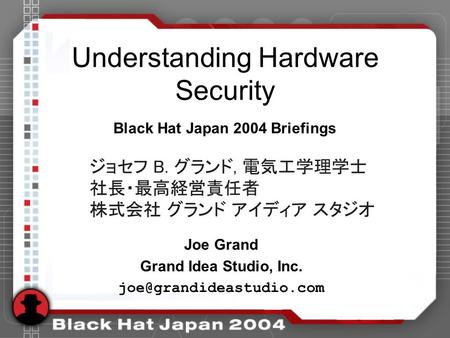 Understanding Hardware Security Joe Grand Grand Idea Studio, Inc. Black Hat Japan 2004 Briefings.