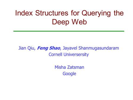 Index Structures for Querying the Deep Web Jian Qiu, Feng Shao, Jayavel Shanmugasundaram Cornell Universersity Misha Zatsman Google.